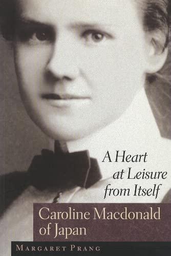 A Heart at Leisure from Itself: Caroline Macdonald of Japan: Margaret Prang