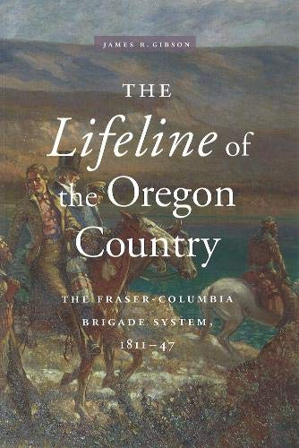 The Lifeline of the Oregon Country: The Fraser-Columbia Brigade System 1811-47 (Hardback): James R....