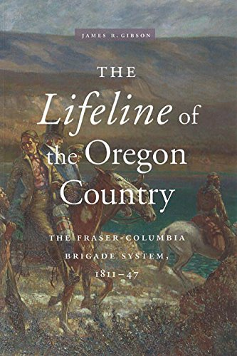 The Lifeline of the Oregon Country: The Fraser-Columbia Brigade System, 1811-47: James R. Gibson