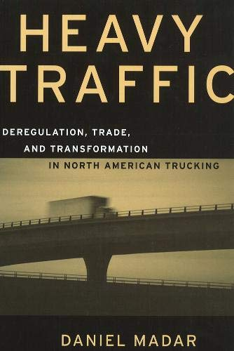 Heavy Traffic: Deregulation, Trade, and Transformation in North American Trucking (Hardback): ...