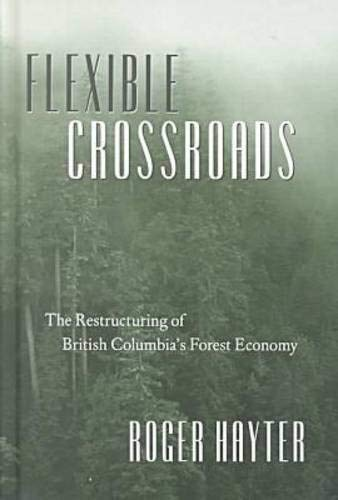 Flexible Crossroads: The Restructuring of British Columbia's Forest Economy: Hayter, Roger