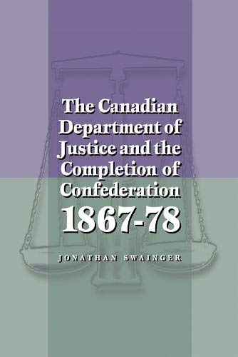 The Canadian Department of Justice and the Completion of Confederation, 1867-78: Swainger, Jonathan