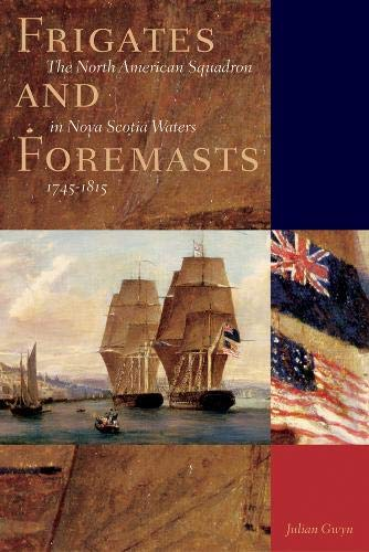 Frigates and Foremasts: The North American Squadron in Nova Scotia Waters, 1745-1815: Gwyn, Julian