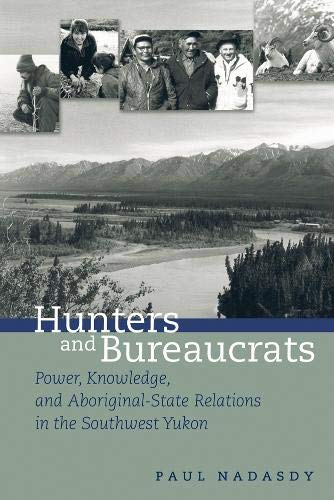 9780774809849: Hunters and Bureaucrats: Power, Knowledge, and Aboriginal-State Relations in the Southwest Yukon