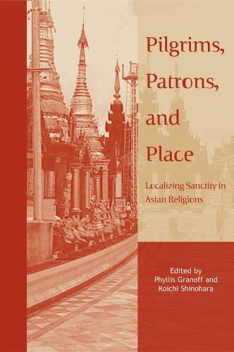 Pilgrims, Patrons, and Place: Localizing Sanctity in Asian Religions: Granoff, Phyllis