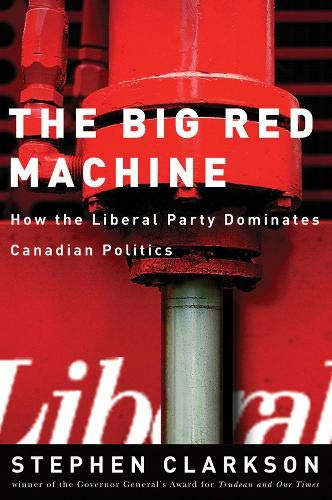Big Red Machine: How the Liberal Party Dominates Canadian Politics: Clarkson, Stephen