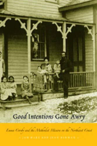 Good Intentions Gone Awry: Emma Crosby and the Methodist Mission on the Northwest Coast (Hardback):...