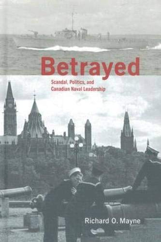 Betrayed: Scandal, Politics, and Canadian Naval Leadership (Hardback): Richard O. Mayne