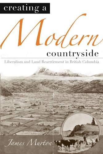 Creating a Modern Countryside: Liberalism and Land Resettlement in British Columbia (Hardback): ...