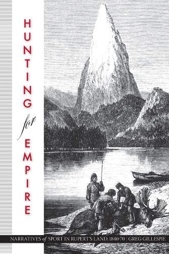 Hunting for Empire: Narratives of Sport in Rupert's Land, 1840-70 (Nature | History | Society)...