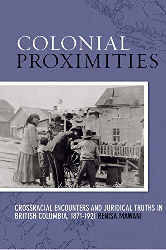 Colonial Proximities: Crossracial Encounters and Juridical Truths in British Columbia, 1871-1921 (...