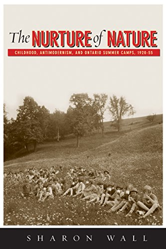 The Nurture of Nature: Childhood, Antimodernism and Ontario Summer Camps, 1920-55: Wall, Sharon/ ...