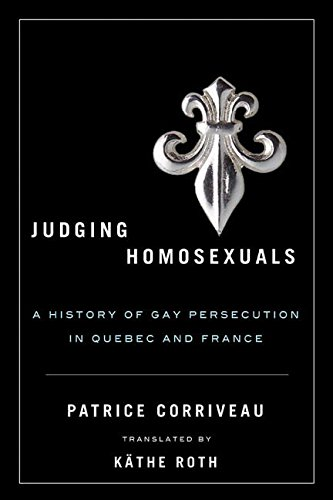 Judging Homosexuals: A History of Gay Persecution in Quebec and France (Sexuality Studies): ...