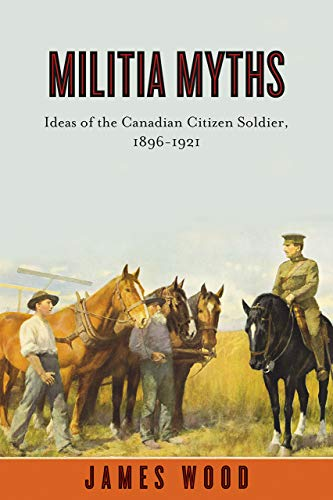 9780774817653: Militia Myths: Ideas of the Canadian Citizen Soldier, 1896-1921 (Studies in Canadian Military History)