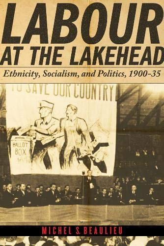 Labour at the Lakehead: Ethnicity, Socialism and Politics, 1900-35 (Hardback): Michel S. Beaulieu