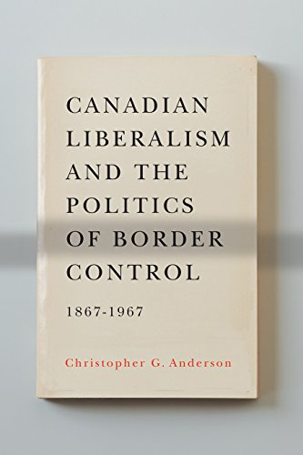 9780774823920: Canadian Liberalism and the Politics of Border Control, 1867-1967