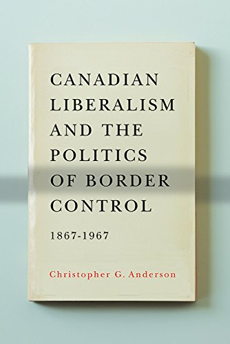 9780774823937: Canadian Liberalism and the Politics of Border Control, 1867-1967