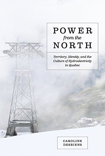 Power from the North: Territory, Identity, and the Culture of Hydroelectricity in Quebec (Nature - ...