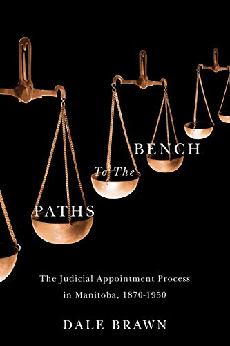 Paths to the Bench: The Judicial Appointment Process in Manitoba, 1870-1950 (Hardback): Dale Brawn