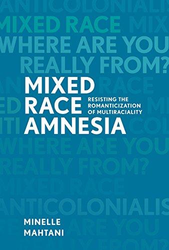 Mixed Race Amnesia: Resisting the Romanticization of Multiraciality: Minelle Mahtani
