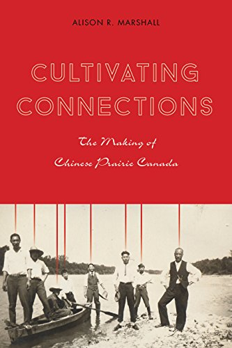Cultivating Connections: The Making of Chinese Prairie Canada (Hardcover): Alison R. Marshall