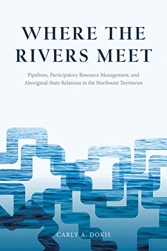 9780774828451: Where the Rivers Meet: Pipelines, Participatory Resource Management, and Aboriginal-State Relations in the Northwest Territories (Nature / History / Society)