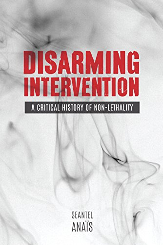 Disarming Intervention: A Critical History of Non-Lethality (Hardback): Seantel Anais