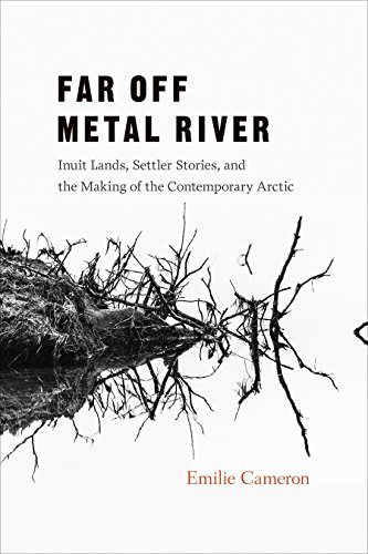 Far Off Metal River: Inuit Lands, Settler Stories, and the Making of the Contemporary Arctic (...