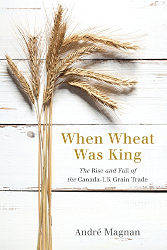 When Wheat Was King: The Rise and Fall of the Canada-UK Grain Trade: Magnan, Andre