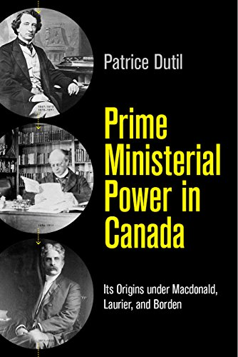 Prime Ministerial Power in Canada: Its Origins under Macdonald, Laurier, and Borden (C.d. Howe ...