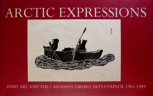 9780777826577: Arctic expressions: Inuit art and the Canadian Eskimo Arts Council, 1961-1989