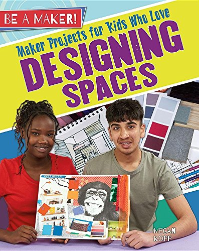 Maker Projects for Kids Who Love Designing Spaces (Be a Maker!): Megan Kopp