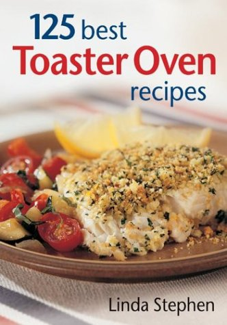 125 Best Toaster Oven Recipes: Linda Stephen