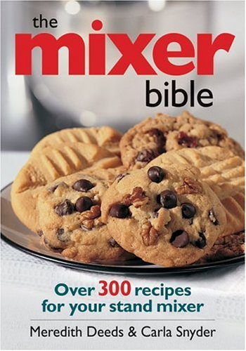 The Mixer Bible: Over 300 Recipes for Your Stand Mixer: Deeds, Meredith; Snyder, Carla