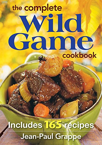 The Complete Wild Game Cookbook: Includes 165 Recipes: Grappe, Jean