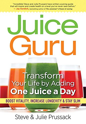 Juice Guru: Transform Your Life with One Juice a Day: Prussack, Steve