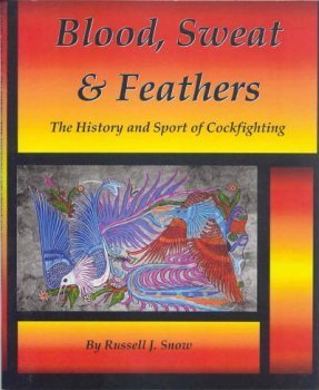 BLOOD, SWEAT & FEATHERS: THE HISTORY AND SPORT OF COCKFIGHTING. By Russell J. Snow.: Snow (...