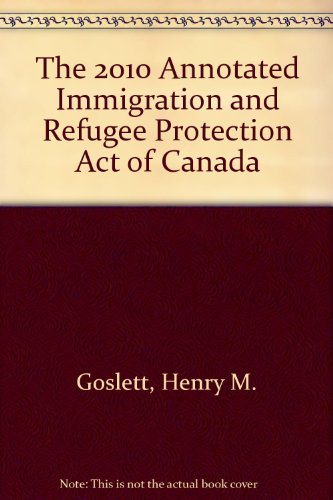 The 2010 Annotated Immigration and Refugee Protection Act of Canada: Goslett, Henry M.