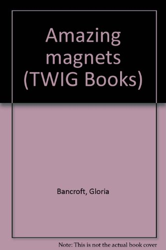 Amazing magnets (TWIG Books): Bancroft, Gloria