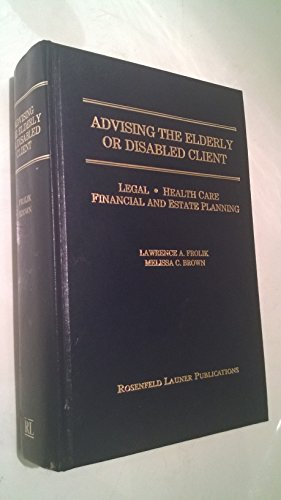 Advising the Elderly or Disabled Client: Legal, Health Care, Financial and Estate Planning: Frolik,...
