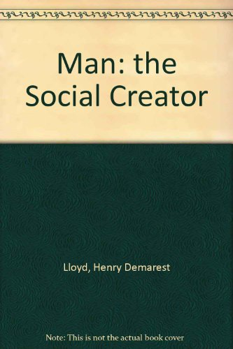Man, the Social Creator: Lloyd, Henry Demarest, And Addams, Jane, And Withington, Anne (Editors)