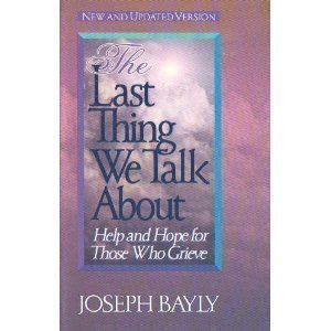 The Last Thing We Talk About: Help and Hope for Those Who Grieve: Bayly, Joseph T.