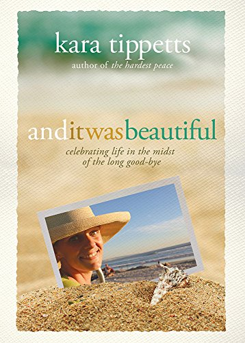 And It Was Beautiful: Celebrating Life in the Midst of the Long Good-Bye: Kara Tippetts