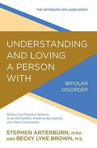 9780781414920: Understanding and Loving a Person with Bipolar Disorder: Biblical and Practical Wisdom to Build Empathy, Preserve Boundaries, and Show Compassion (Arterburn Wellness)
