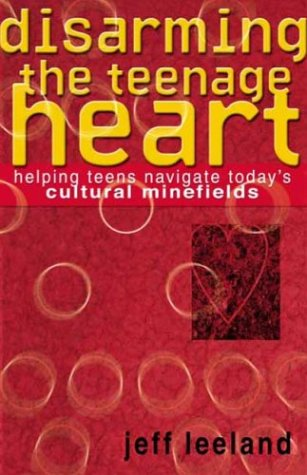 Disarming the Teenage Heart: Helping Teens Navigate Today's Cultural Minefields: Jeff Leeland