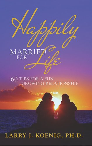 Happily Married for Life: 60 Tips for a Fun Growing Relationship: Larry J. Koenig