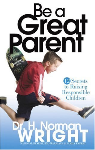 Be a Great Parent: Wright, Dr. H. Norman