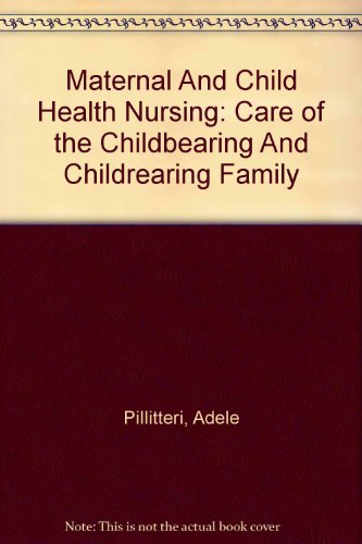 Maternal And Child Health Nursing: Care of the Childbearing And Childrearing Family (0781764920) by Pillitteri, Adele