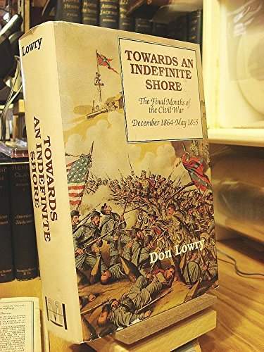 Towards an Indefinite Shore: The Final Months of the Civil War December 1864-May 1865: Lowry, Don