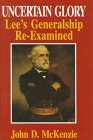 Uncertain Glory: Lee's Generalship Re-Examined